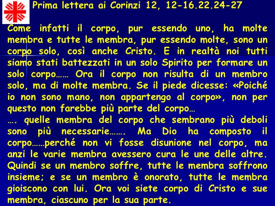 Prima lettera ai Corinzi 12, 12-16.22.24-27 Come infatti il corpo, pur essendo uno, ha molte membra e tutte le membra, pur essendo molte, sono un corpo solo, così anche Cristo.