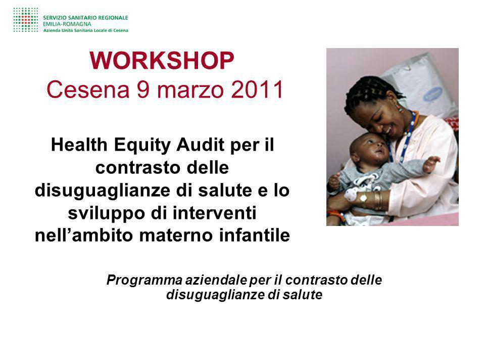 WORKSHOP Cesena 9 marzo 2011 Health Equity Audit per il contrasto delle disuguaglianze di salute e lo sviluppo di interventi nellambito materno infant