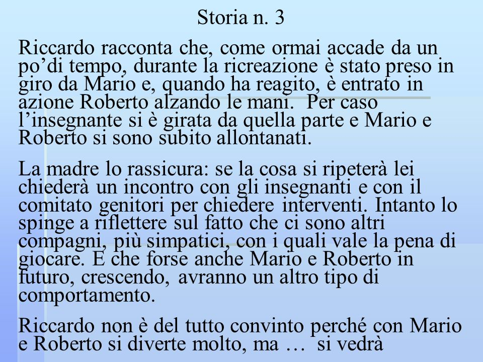 Storia n. 3 Riccardo racconta che, come ormai accade da un podi tempo, durante la ricreazione è stato preso in giro da Mario e, quando ha reagito, è e