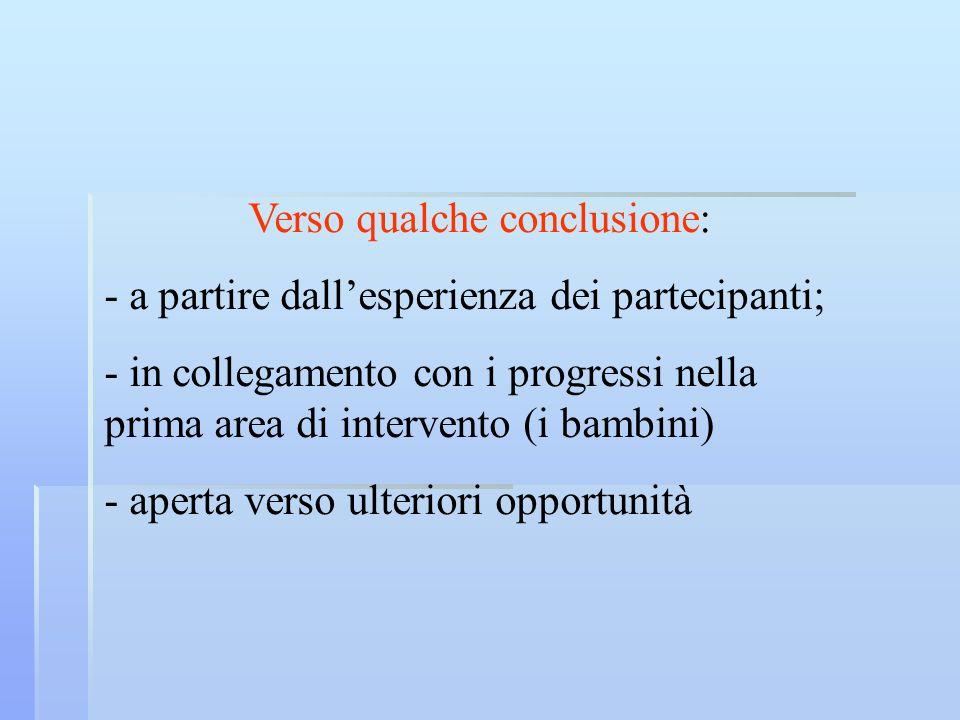 Verso qualche conclusione: - a partire dallesperienza dei partecipanti; - in collegamento con i progressi nella prima area di intervento (i bambini) -