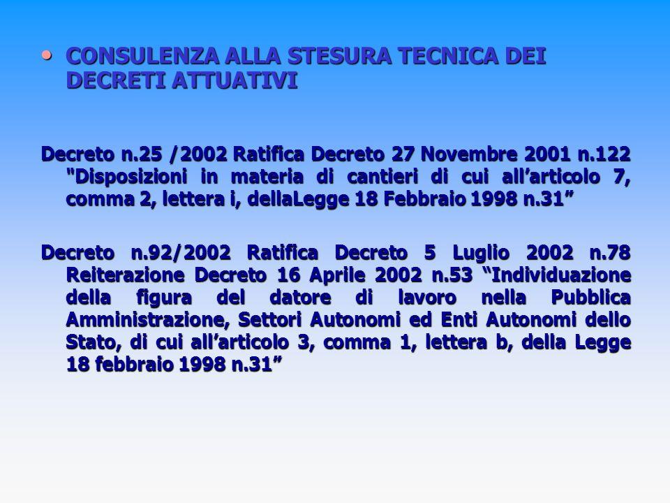 CONSULENZA ALLA STESURA TECNICA DEI DECRETI ATTUATIVI CONSULENZA ALLA STESURA TECNICA DEI DECRETI ATTUATIVI Decreto n.25 /2002 Ratifica Decreto 27 Novembre 2001 n.122 Disposizioni in materia di cantieri di cui allarticolo 7, comma 2, lettera i, dellaLegge 18 Febbraio 1998 n.31 Decreto n.92/2002 Ratifica Decreto 5 Luglio 2002 n.78 Reiterazione Decreto 16 Aprile 2002 n.53 Individuazione della figura del datore di lavoro nella Pubblica Amministrazione, Settori Autonomi ed Enti Autonomi dello Stato, di cui allarticolo 3, comma 1, lettera b, della Legge 18 febbraio 1998 n.31