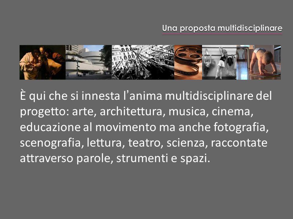 È qui che si innesta lanima multidisciplinare del progetto: arte, architettura, musica, cinema, educazione al movimento ma anche fotografia, scenograf