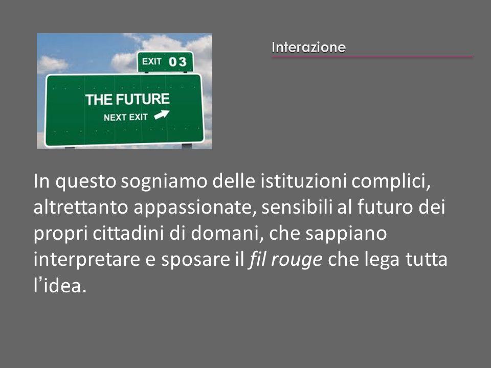 In questo sogniamo delle istituzioni complici, altrettanto appassionate, sensibili al futuro dei propri cittadini di domani, che sappiano interpretare
