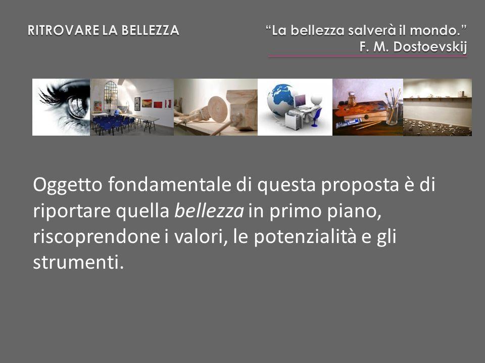 Oggetto fondamentale di questa proposta è di riportare quella bellezza in primo piano, riscoprendone i valori, le potenzialità e gli strumenti.