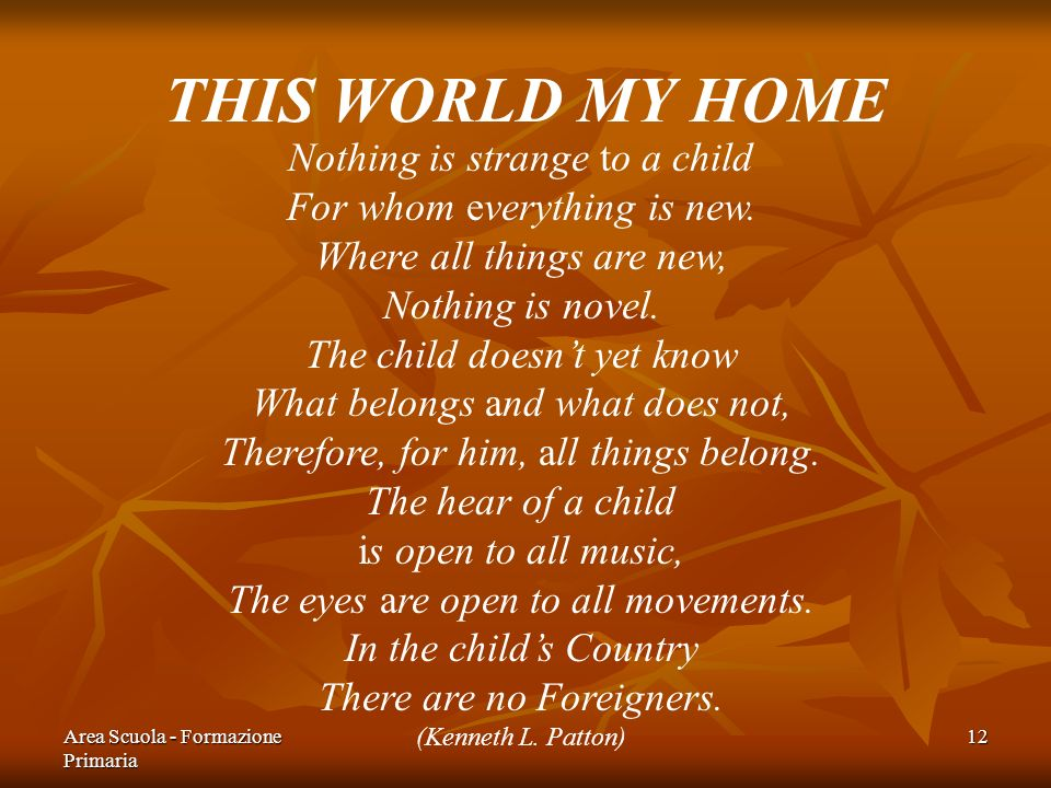 Area Scuola - Formazione Primaria 12 THIS WORLD MY HOME Nothing is strange to a child For whom everything is new. Where all things are new, Nothing is