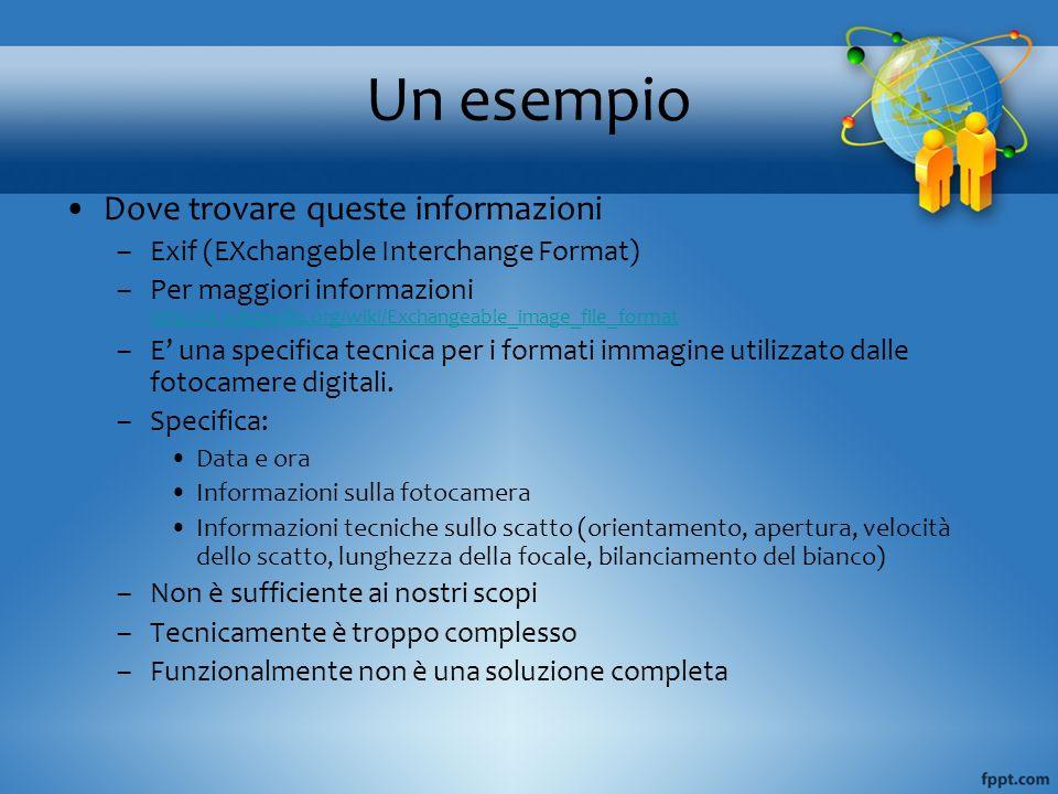 Un esempio Dove trovare queste informazioni –Exif (EXchangeble Interchange Format) –Per maggiori informazioni http://it.wikipedia.org/wiki/Exchangeabl