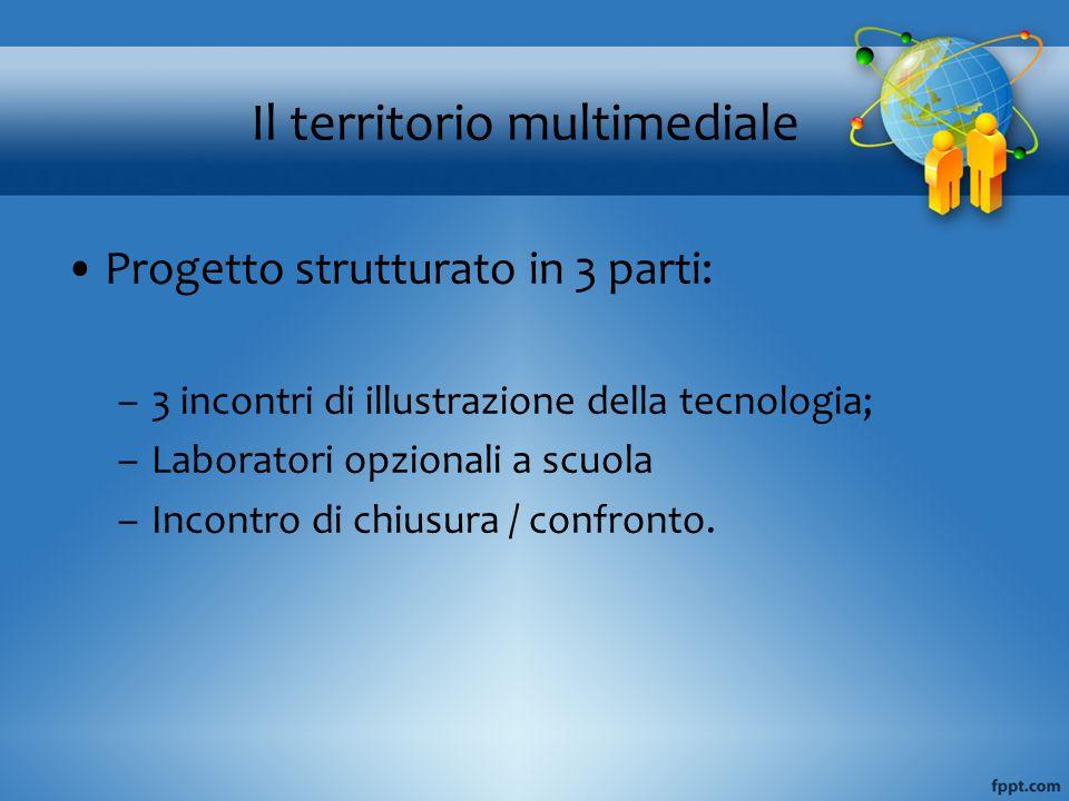 Il territorio multimediale Progetto strutturato in 3 parti: –3 incontri di illustrazione della tecnologia; –Laboratori opzionali a scuola –Incontro di