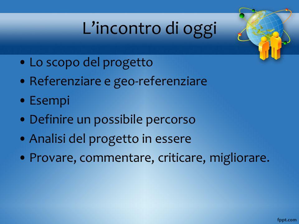 Lincontro di oggi Lo scopo del progetto Referenziare e geo-referenziare Esempi Definire un possibile percorso Analisi del progetto in essere Provare,