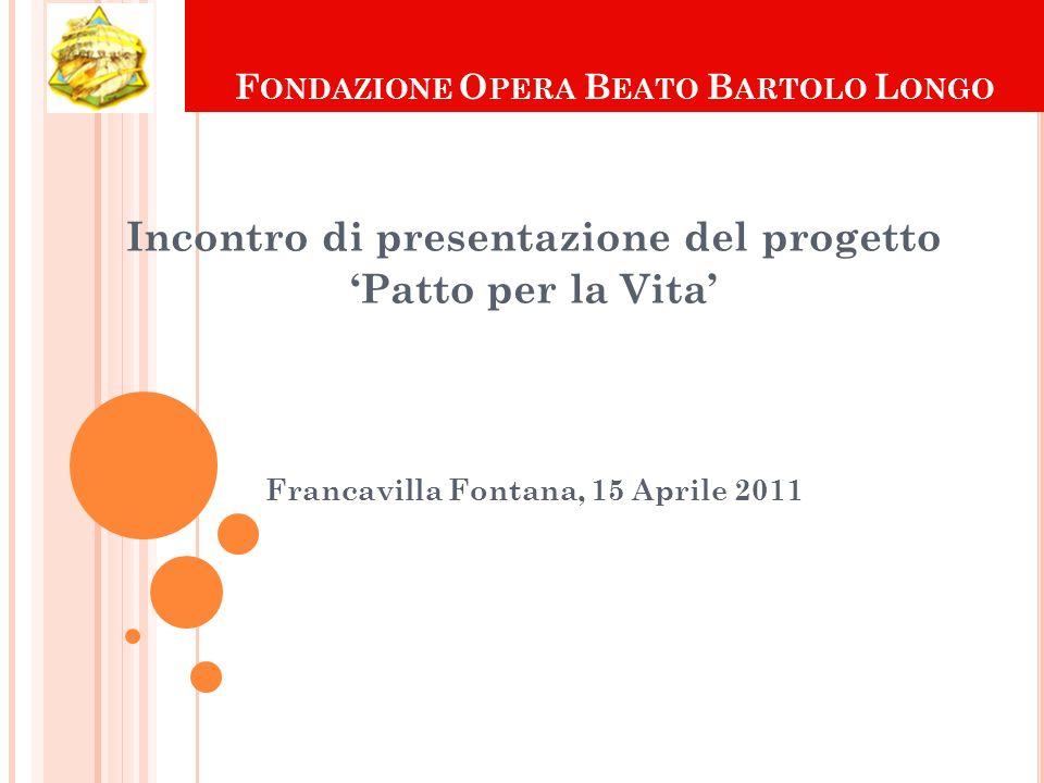 F ONDAZIONE O PERA B EATO B ARTOLO L ONGO Incontro di presentazione del progetto Patto per la Vita Francavilla Fontana, 15 Aprile 2011