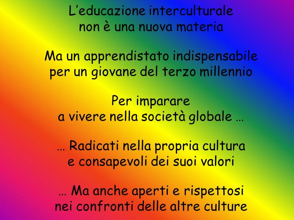 Leducazione interculturale non è una nuova materia Ma un apprendistato indispensabile per un giovane del terzo millennio Per imparare a vivere nella s