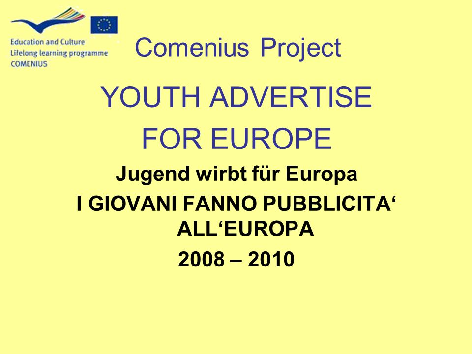 YOUTH ADVERTISE FOR EUROPE Jugend wirbt für Europa I GIOVANI FANNO PUBBLICITA ALLEUROPA 2008 – 2010 Comenius Project