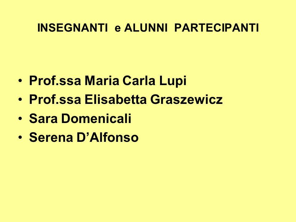 INSEGNANTI e ALUNNI PARTECIPANTI Prof.ssa Maria Carla Lupi Prof.ssa Elisabetta Graszewicz Sara Domenicali Serena DAlfonso