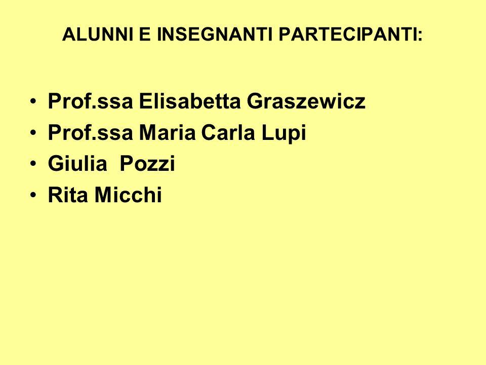 ALUNNI E INSEGNANTI PARTECIPANTI: Prof.ssa Elisabetta Graszewicz Prof.ssa Maria Carla Lupi Giulia Pozzi Rita Micchi