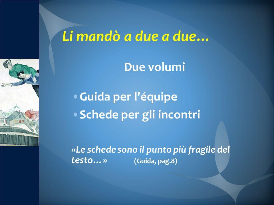 Due volumi Guida per léquipe Schede per gli incontri «Le schede sono il punto più fragile del testo…» (Guida, pag.8)