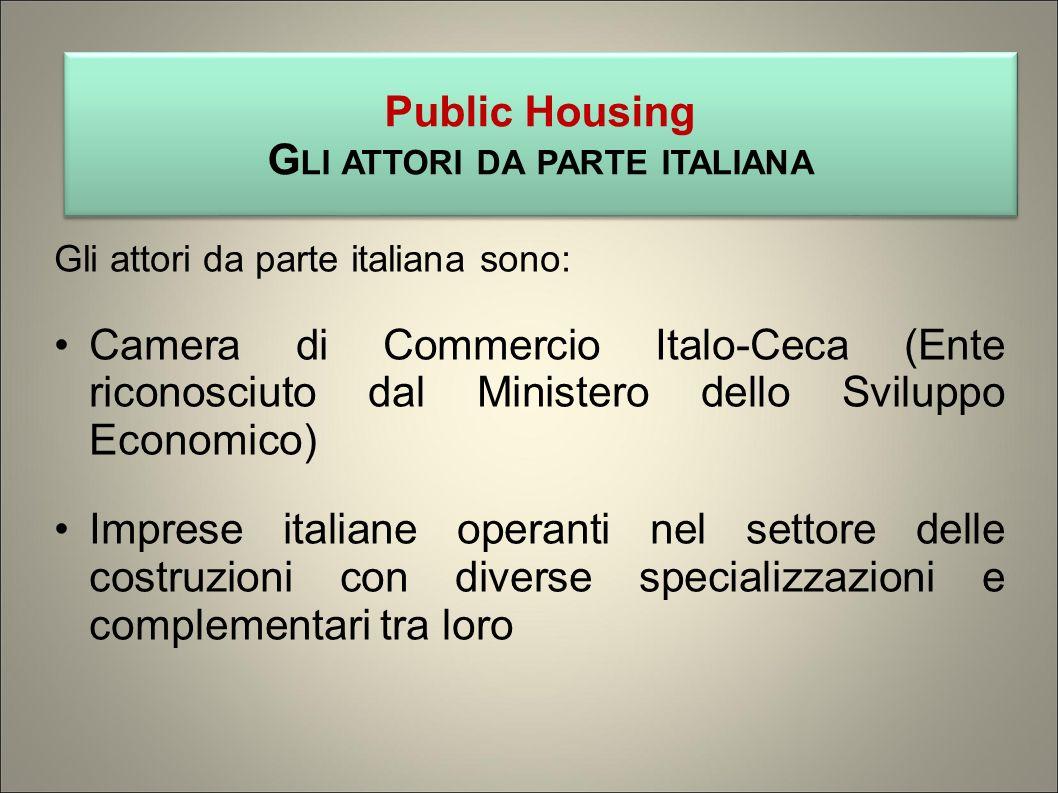 Gli attori da parte italiana sono: Camera di Commercio Italo-Ceca (Ente riconosciuto dal Ministero dello Sviluppo Economico) Imprese italiane operanti nel settore delle costruzioni con diverse specializzazioni e complementari tra loro Public Housing G LI ATTORI DA PARTE ITALIANA Public Housing G LI ATTORI DA PARTE ITALIANA