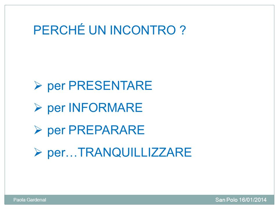 PERCHÉ UN INCONTRO ? per PRESENTARE per INFORMARE per PREPARARE per…TRANQUILLIZZARE San Polo 16/01/2014 Paola Gardenal