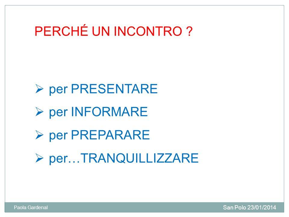 PERCHÉ UN INCONTRO ? per PRESENTARE per INFORMARE per PREPARARE per…TRANQUILLIZZARE San Polo 23/01/2014 Paola Gardenal