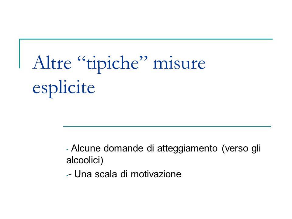 Altre tipiche misure esplicite - Alcune domande di atteggiamento (verso gli alcoolici) - - Una scala di motivazione