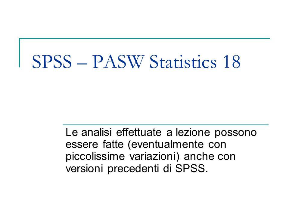 SPSS – PASW Statistics 18 Le analisi effettuate a lezione possono essere fatte (eventualmente con piccolissime variazioni) anche con versioni preceden