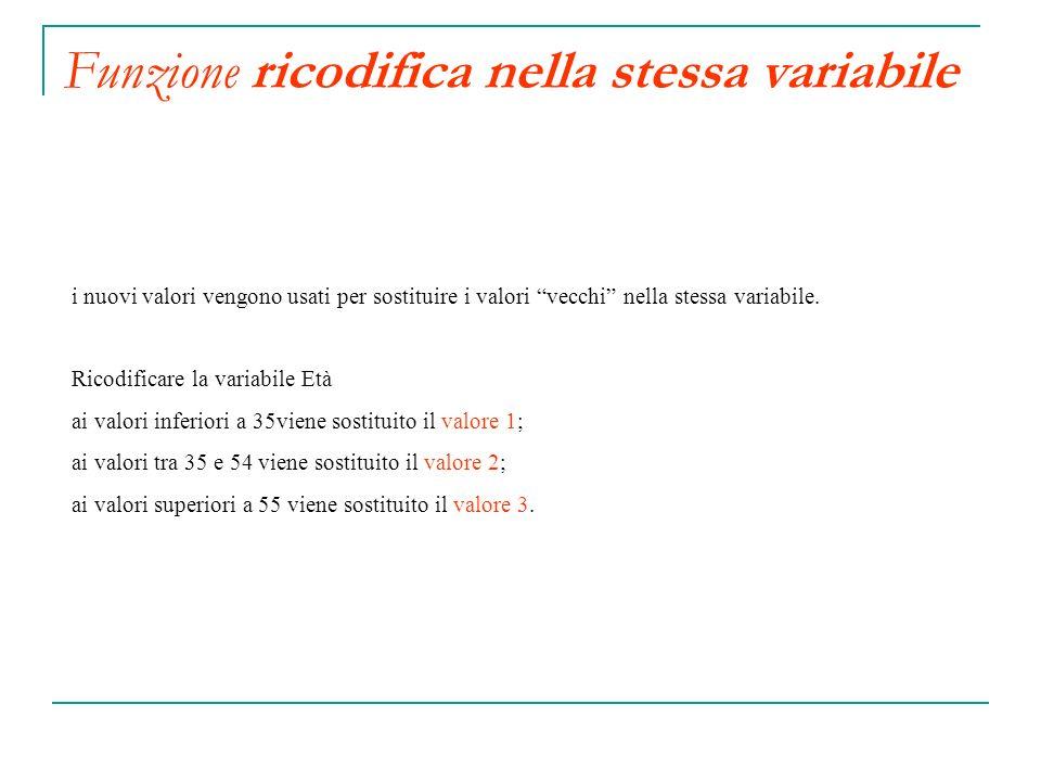 Funzione ricodifica nella stessa variabile i nuovi valori vengono usati per sostituire i valori vecchi nella stessa variabile. Ricodificare la variabi