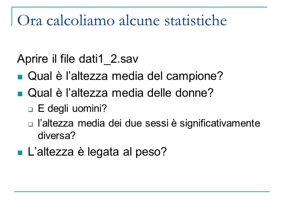 Ora calcoliamo alcune statistiche Aprire il file dati1_2.sav Qual è laltezza media del campione? Qual è laltezza media delle donne? E degli uomini? la
