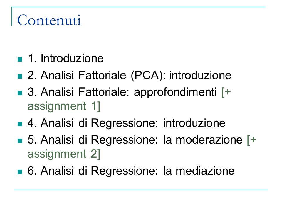Contenuti 1. Introduzione 2. Analisi Fattoriale (PCA): introduzione 3. Analisi Fattoriale: approfondimenti [+ assignment 1] 4. Analisi di Regressione: