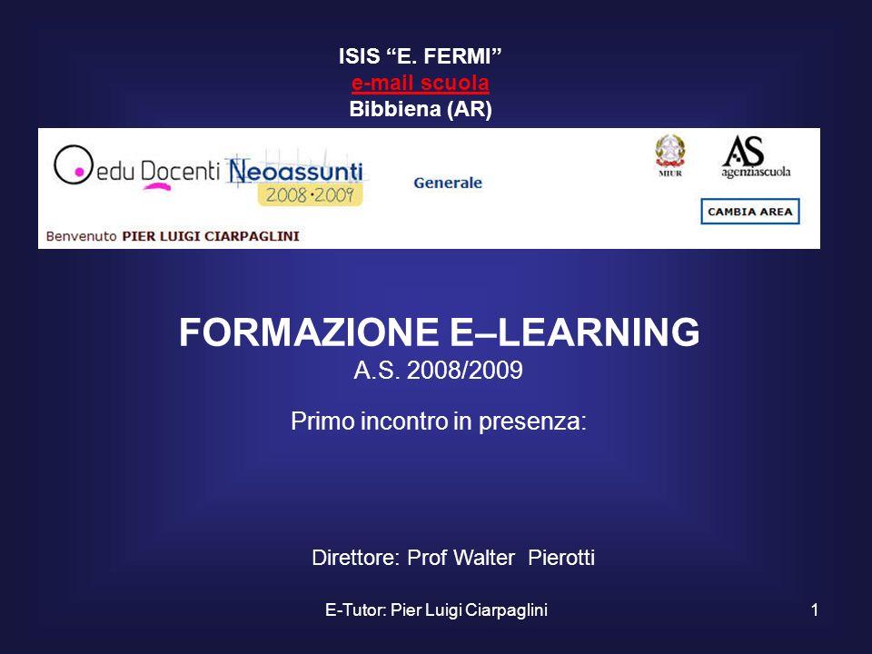 E-Tutor: Pier Luigi Ciarpaglini1 FORMAZIONE E–LEARNING A.S. 2008/2009 Primo incontro in presenza: ISIS E. FERMI e-mail scuola Bibbiena (AR) e-mail scu