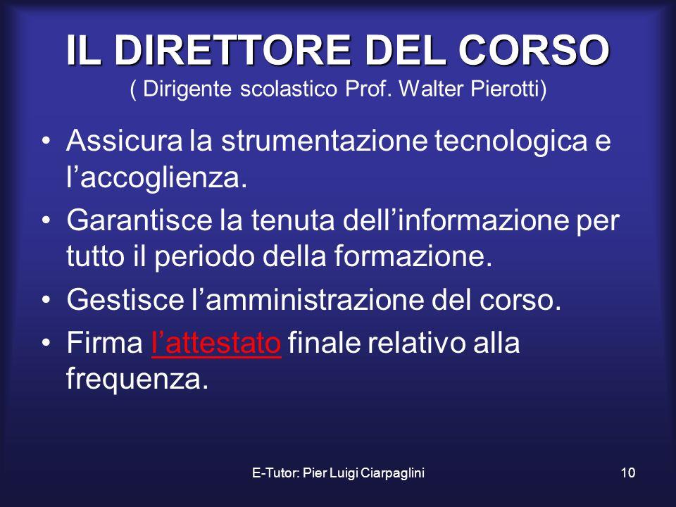 E-Tutor: Pier Luigi Ciarpaglini10 IL DIRETTORE DEL CORSO IL DIRETTORE DEL CORSO ( Dirigente scolastico Prof. Walter Pierotti) Assicura la strumentazio