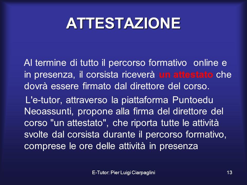 E-Tutor: Pier Luigi Ciarpaglini13 ATTESTAZIONE Al termine di tutto il percorso formativo online e in presenza, il corsista riceverà un attestato che d