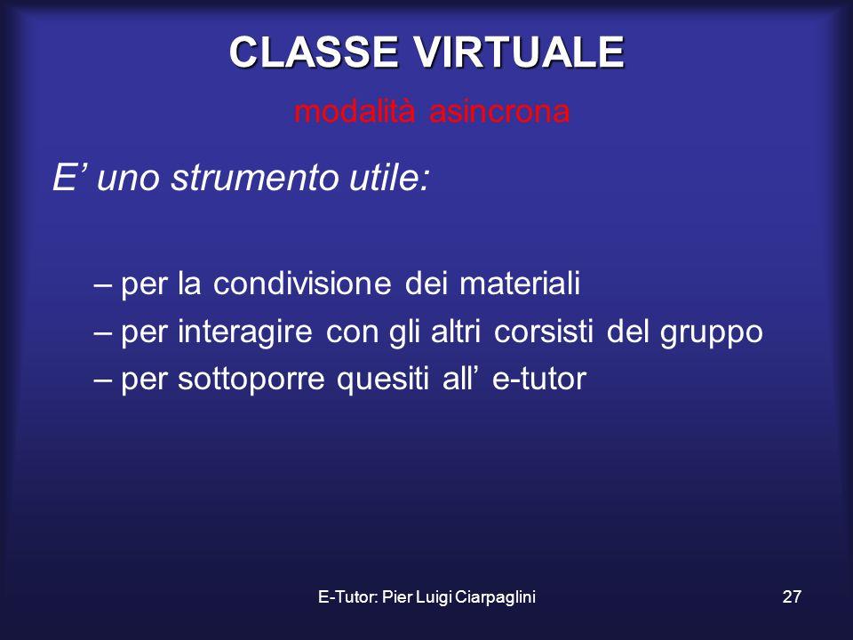 E-Tutor: Pier Luigi Ciarpaglini27 CLASSE VIRTUALE CLASSE VIRTUALE modalità asincrona E uno strumento utile: –per la condivisione dei materiali –per in