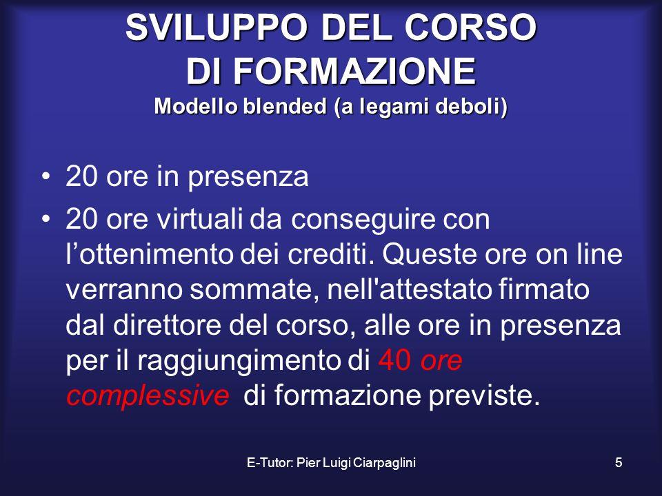 E-Tutor: Pier Luigi Ciarpaglini5 SVILUPPO DEL CORSO DI FORMAZIONE Modello blended (a legami deboli) 20 ore in presenza 20 ore virtuali da conseguire c