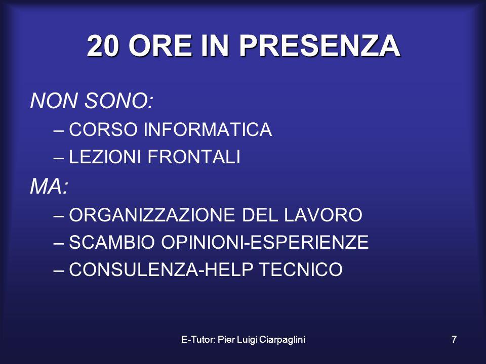 E-Tutor: Pier Luigi Ciarpaglini7 20 ORE IN PRESENZA NON SONO: –CORSO INFORMATICA –LEZIONI FRONTALI MA: –ORGANIZZAZIONE DEL LAVORO –SCAMBIO OPINIONI-ES