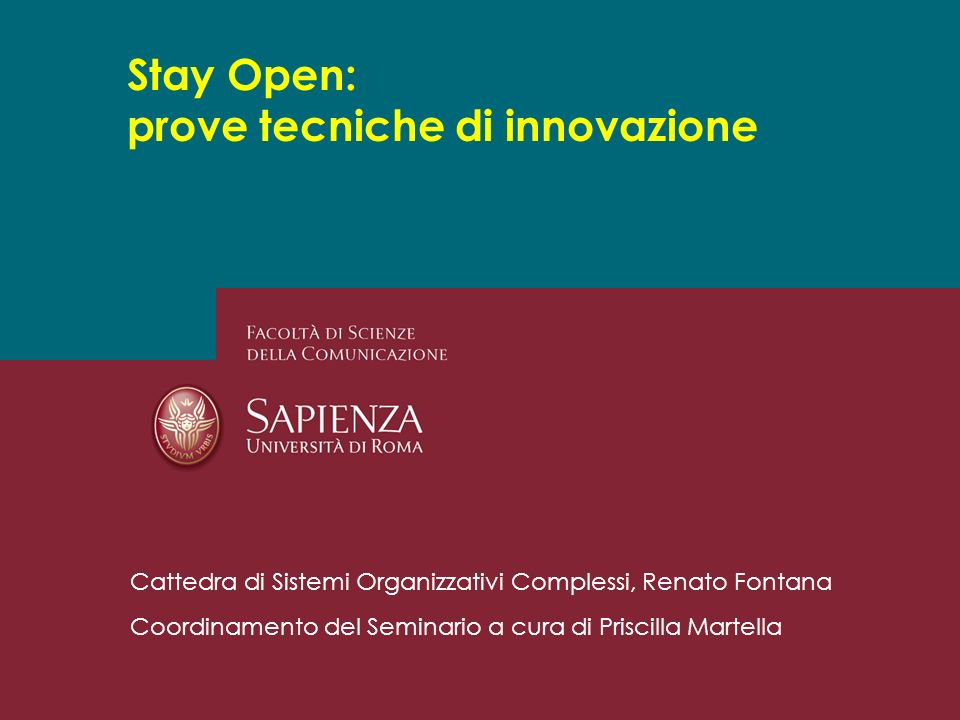 Stay Open: prove tecniche di innovazione Cattedra di Sistemi Organizzativi Complessi, Renato Fontana Coordinamento del Seminario a cura di Priscilla Martella