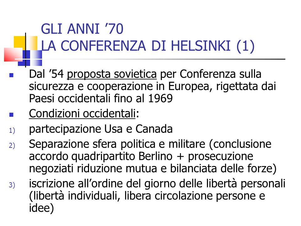 GLI ANNI 70 LA CONFERENZA DI HELSINKI (1) Dal 54 proposta sovietica per Conferenza sulla sicurezza e cooperazione in Europea, rigettata dai Paesi occi