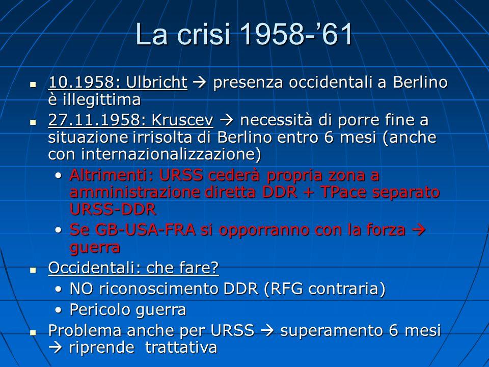 La crisi 1958-61 10.1958: Ulbricht presenza occidentali a Berlino è illegittima 10.1958: Ulbricht presenza occidentali a Berlino è illegittima 27.11.1