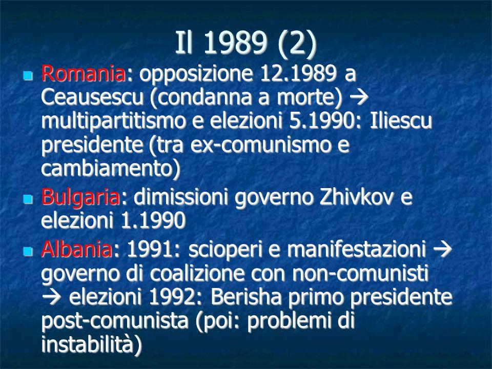 Il 1989 (2) Romania: opposizione 12.1989 a Ceausescu (condanna a morte) multipartitismo e elezioni 5.1990: Iliescu presidente (tra ex-comunismo e camb