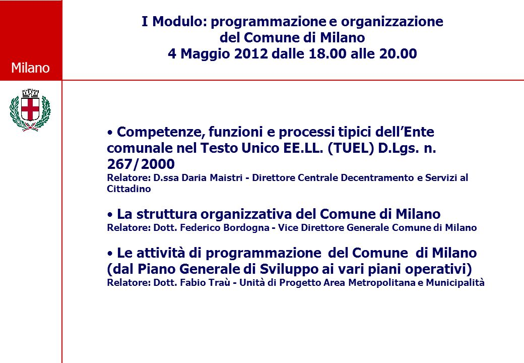 Milano I Modulo: programmazione e organizzazione del Comune di Milano 4 Maggio 2012 dalle 18.00 alle 20.00 Competenze, funzioni e processi tipici dellEnte comunale nel Testo Unico EE.LL.