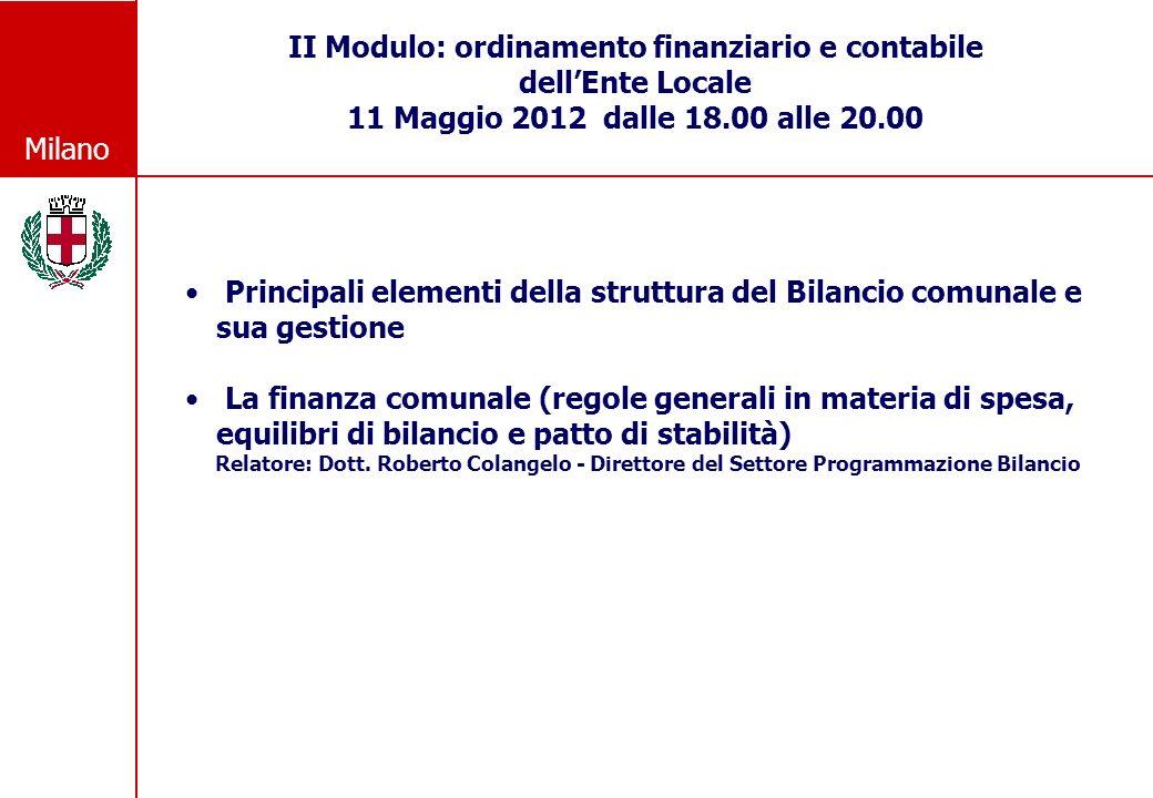 Milano II Modulo: ordinamento finanziario e contabile dellEnte Locale 11 Maggio 2012 dalle 18.00 alle 20.00 Principali elementi della struttura del Bilancio comunale e sua gestione La finanza comunale (regole generali in materia di spesa, equilibri di bilancio e patto di stabilità) Relatore: Dott.