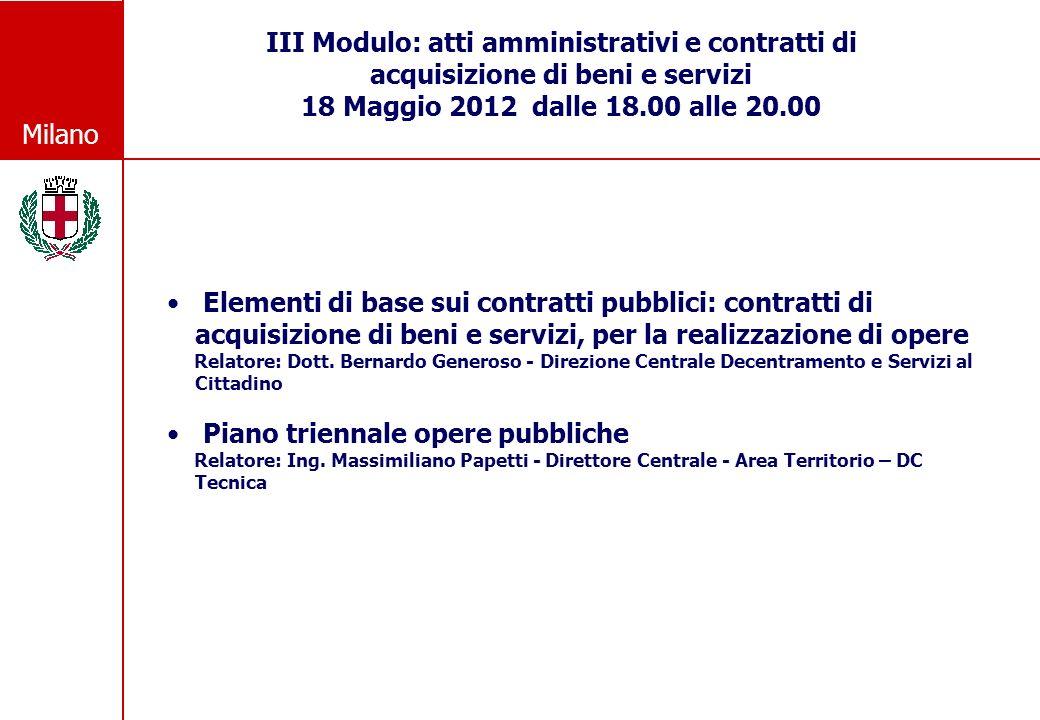 Milano III Modulo: atti amministrativi e contratti di acquisizione di beni e servizi 18 Maggio 2012 dalle 18.00 alle 20.00 Elementi di base sui contratti pubblici: contratti di acquisizione di beni e servizi, per la realizzazione di opere Relatore: Dott.