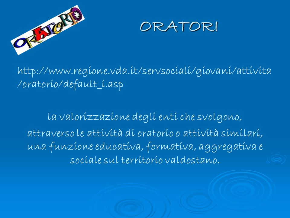ORATORI http://www.regione.vda.it/servsociali/giovani/attivita /oratorio/default_i.asp la valorizzazione degli enti che svolgono, attraverso le attivi