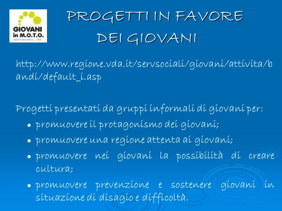 PROGETTI IN FAVORE DEI GIOVANI PROGETTI IN FAVORE DEI GIOVANI http://www.regione.vda.it/servsociali/giovani/attivita/b andi/default_i.asp Progetti pre