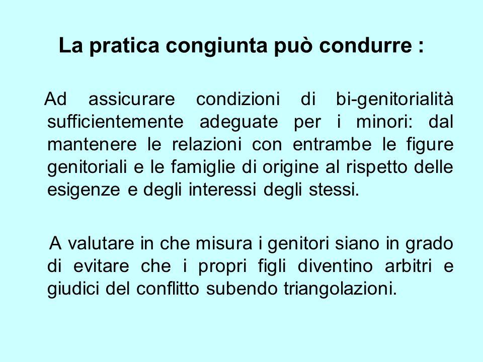 La pratica congiunta può condurre : Ad assicurare condizioni di bi-genitorialità sufficientemente adeguate per i minori: dal mantenere le relazioni co