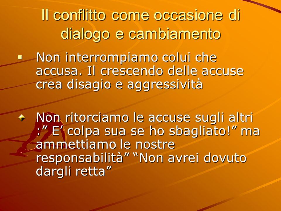 Il conflitto come occasione di dialogo e cambiamento Non interrompiamo colui che accusa. Il crescendo delle accuse crea disagio e aggressività Non int