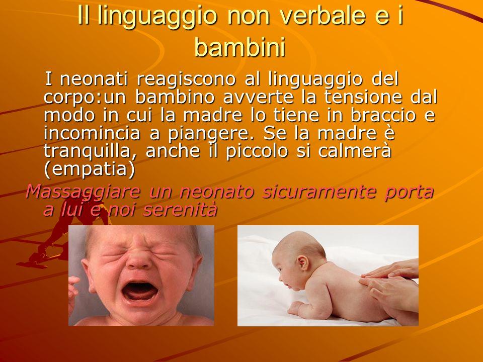 Il linguaggio non verbale e i bambini I neonati reagiscono al linguaggio del corpo:un bambino avverte la tensione dal modo in cui la madre lo tiene in