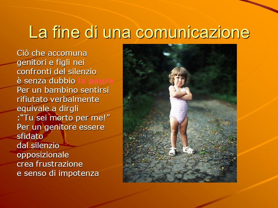 La fine di una comunicazione Ciò che accomuna genitori e figli nei confronti del silenzio è senza dubbio è senza dubbio la paura Per un bambino sentir
