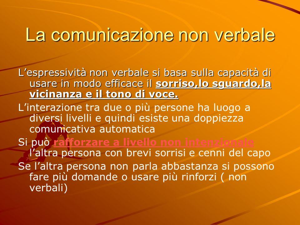 La comunicazione non verbale Lespressività non verbale si basa sulla capacità di usare in modo efficace il sorriso,lo sguardo,la vicinanza e il tono di voce.