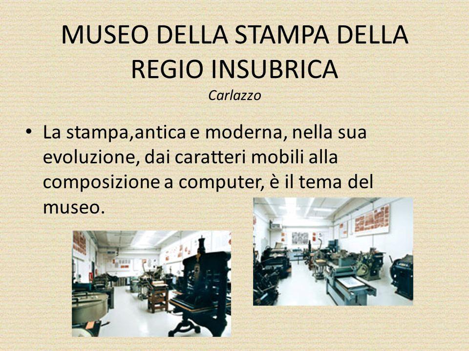 MUSEO DELLA STAMPA DELLA REGIO INSUBRICA Carlazzo La stampa,antica e moderna, nella sua evoluzione, dai caratteri mobili alla composizione a computer, è il tema del museo.