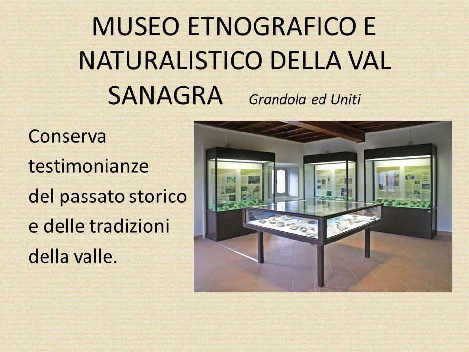 MUSEO ETNOGRAFICO E NATURALISTICO DELLA VAL SANAGRA Grandola ed Uniti Conserva testimonianze del passato storico e delle tradizioni della valle.