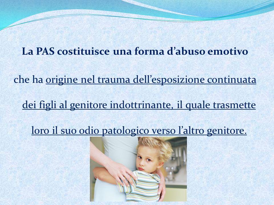 La PAS costituisce una forma dabuso emotivo che ha origine nel trauma dellesposizione continuata dei figli al genitore indottrinante, il quale trasmette loro il suo odio patologico verso laltro genitore.