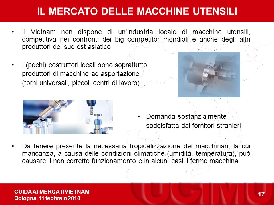 GUIDA AI MERCATI VIETNAM Bologna, 11 febbraio 2010 17 IL MERCATO DELLE MACCHINE UTENSILI Il Vietnam non dispone di unindustria locale di macchine uten